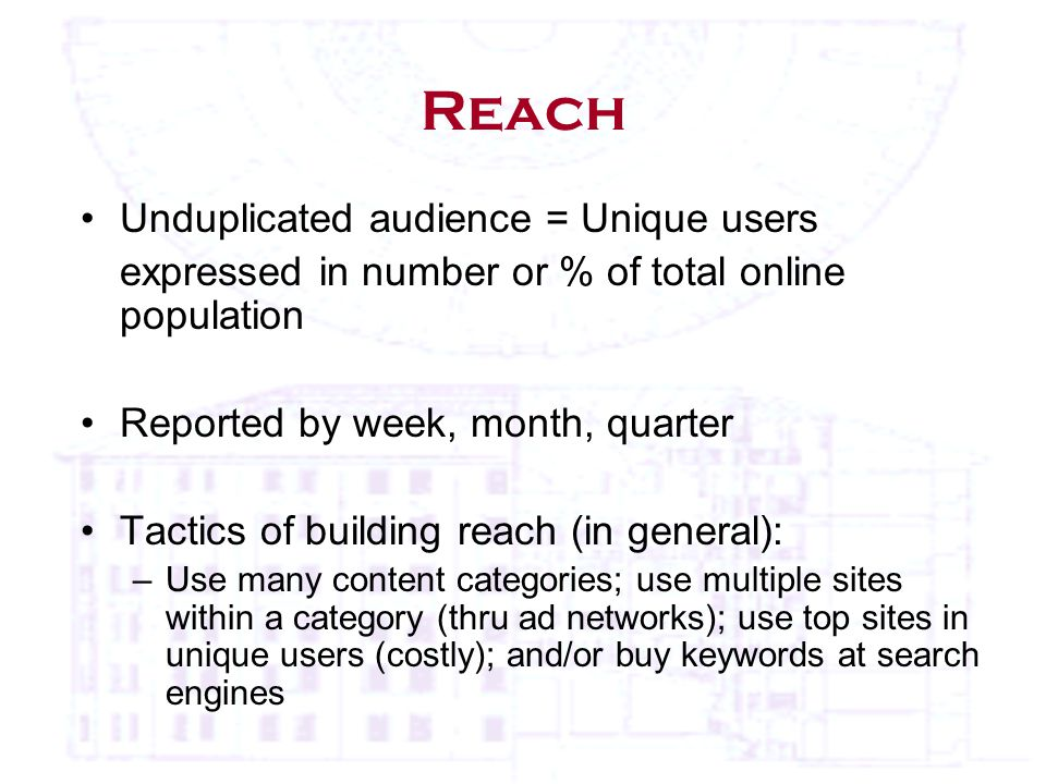 Reach Unduplicated audience = Unique users expressed in number or % of total online population Reported by week, month, quarter Tactics of building reach (in general): –Use many content categories; use multiple sites within a category (thru ad networks); use top sites in unique users (costly); and/or buy keywords at search engines