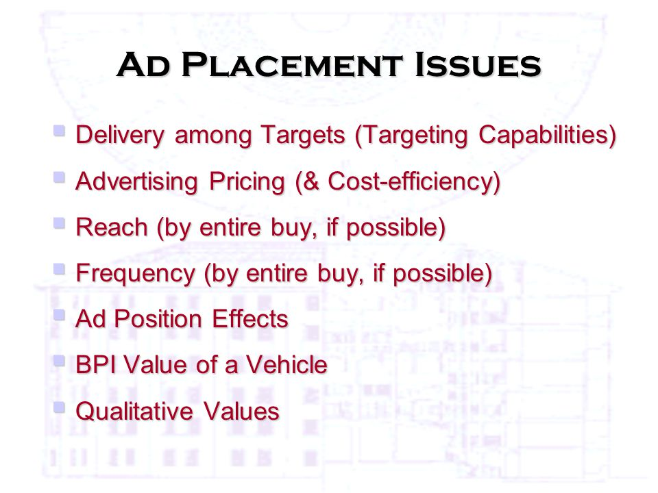 Ad Placement Issues  Delivery among Targets (Targeting Capabilities)  Advertising Pricing (& Cost-efficiency)  Reach (by entire buy, if possible)  Frequency (by entire buy, if possible)  Ad Position Effects  BPI Value of a Vehicle  Qualitative Values