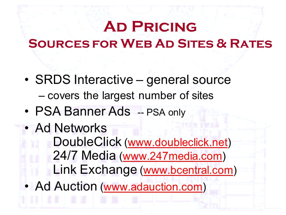 Ad Pricing Sources for Web Ad Sites & Rates SRDS Interactive – general source –covers the largest number of sites PSA Banner Ads -- PSA only Ad Networks DoubleClick (  24/7 Media (  Link Exchange (  Ad Auction (