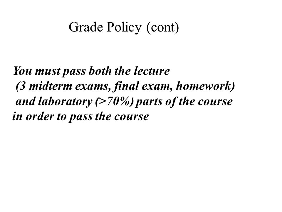 You must pass both the lecture (3 midterm exams, final exam, homework) and laboratory (>70%) parts of the course in order to pass the course Grade Policy (cont)