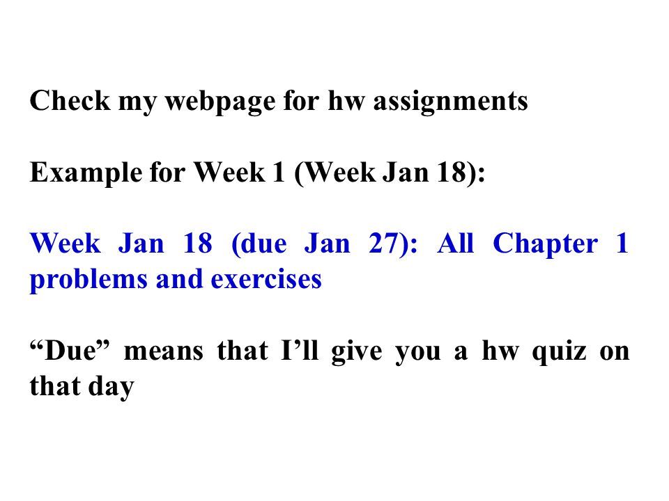 Check my webpage for hw assignments Example for Week 1 (Week Jan 18): Week Jan 18 (due Jan 27): All Chapter 1 problems and exercises Due means that I'll give you a hw quiz on that day