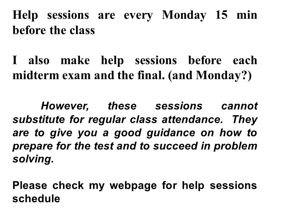 Help sessions are every Monday 15 min before the class I also make help sessions before each midterm exam and the final.
