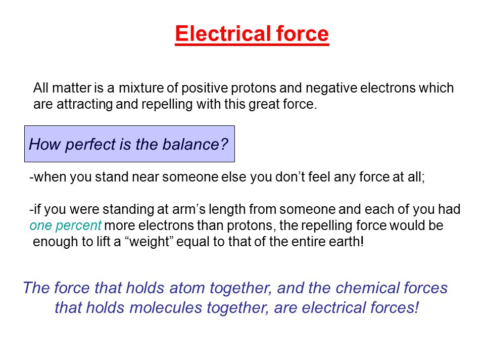 Electrical force All matter is a mixture of positive protons and negative electrons which are attracting and repelling with this great force.