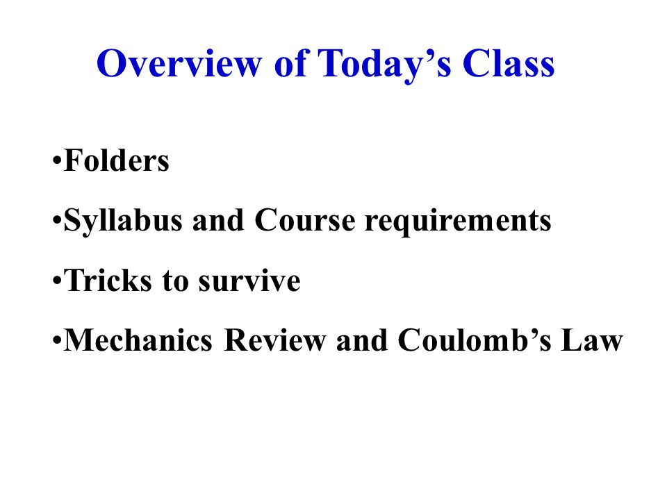 Overview of Today's Class Folders Syllabus and Course requirements Tricks to survive Mechanics Review and Coulomb's Law