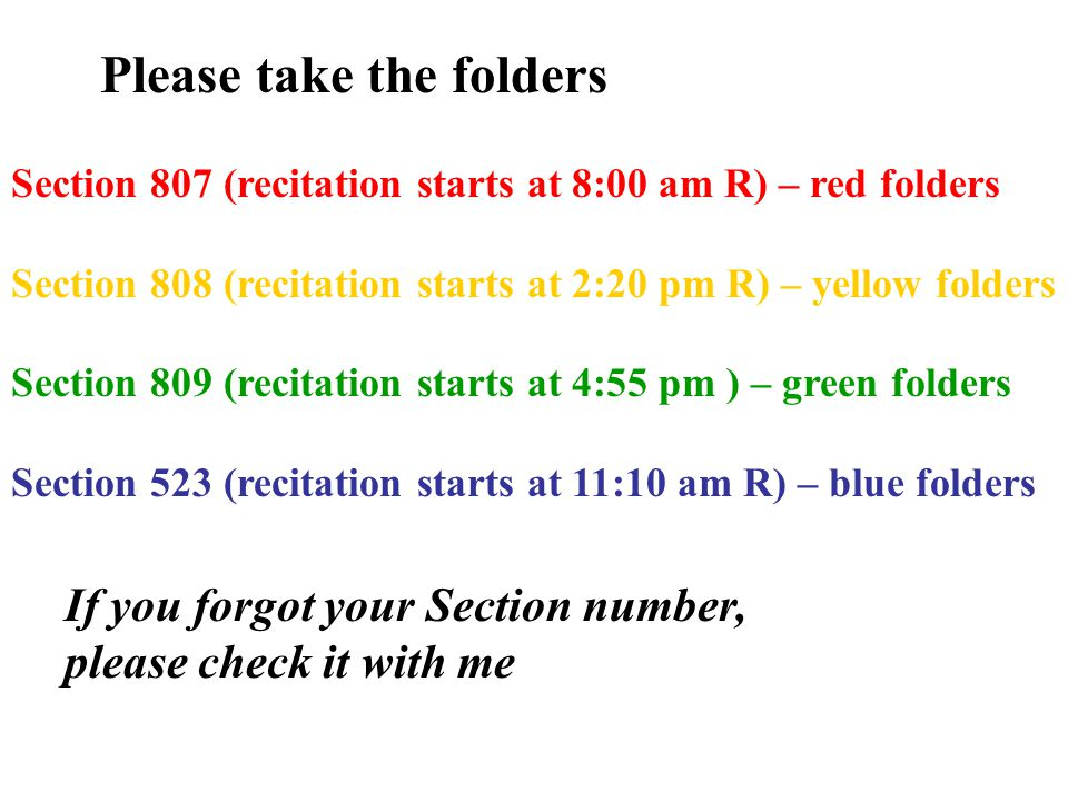 Please take the folders Section 807 (recitation starts at 8:00 am R) – red folders Section 808 (recitation starts at 2:20 pm R) – yellow folders Section 809 (recitation starts at 4:55 pm ) – green folders Section 523 (recitation starts at 11:10 am R) – blue folders If you forgot your Section number, please check it with me