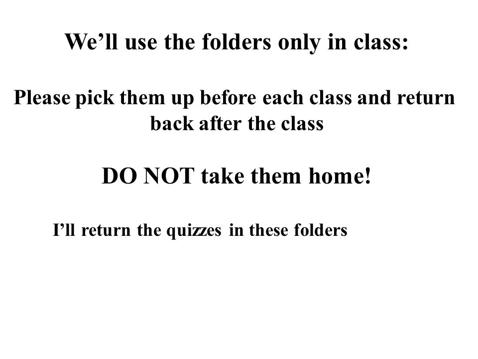 We'll use the folders only in class: Please pick them up before each class and return back after the class DO NOT take them home.