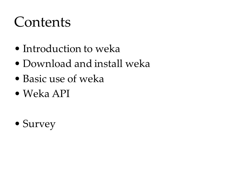 Contents Introduction to weka Download and install weka Basic use of weka Weka API Survey