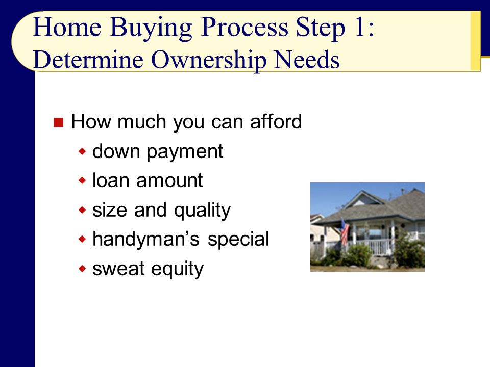 Home Buying Process Step 1: Determine Ownership Needs How much you can afford  down payment  loan amount  size and quality  handyman's special  sweat equity
