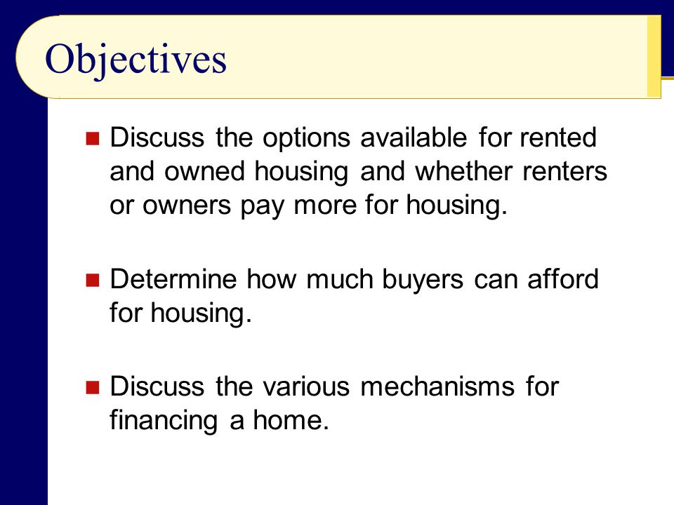 Objectives Discuss the options available for rented and owned housing and whether renters or owners pay more for housing.
