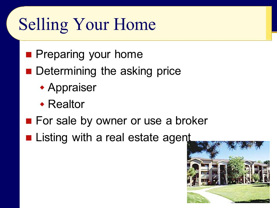 Selling Your Home Preparing your home Determining the asking price  Appraiser  Realtor For sale by owner or use a broker Listing with a real estate agent