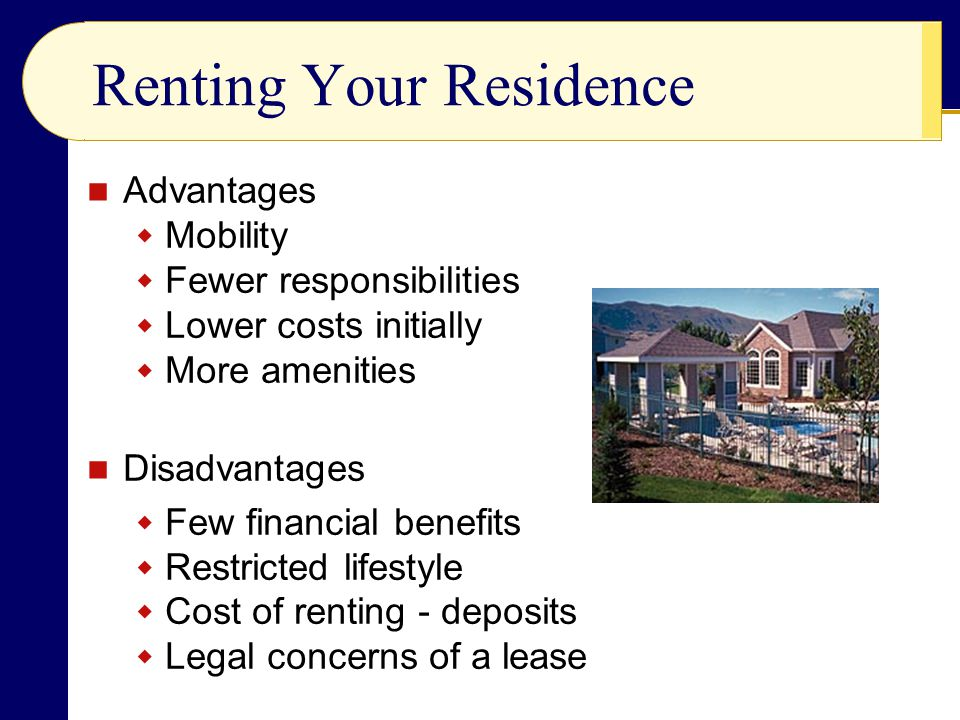 Renting Your Residence Advantages  Mobility  Fewer responsibilities  Lower costs initially  More amenities Disadvantages  Few financial benefits  Restricted lifestyle  Cost of renting - deposits  Legal concerns of a lease