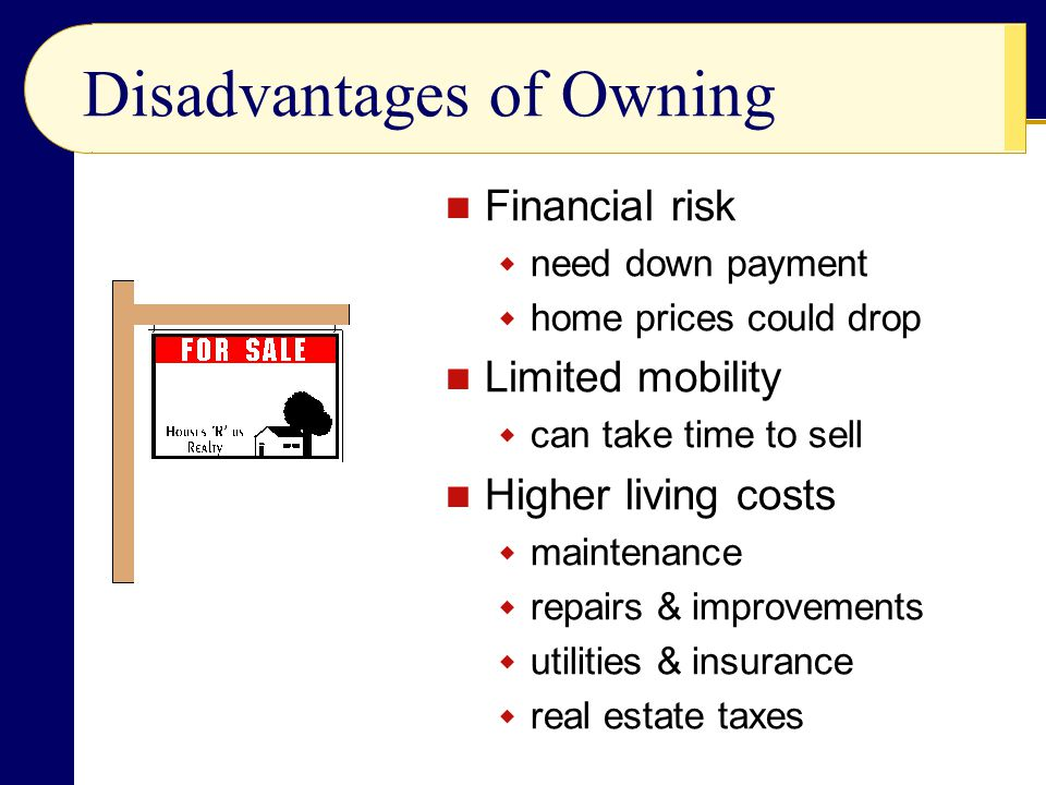 Disadvantages of Owning Financial risk  need down payment  home prices could drop Limited mobility  can take time to sell Higher living costs  maintenance  repairs & improvements  utilities & insurance  real estate taxes