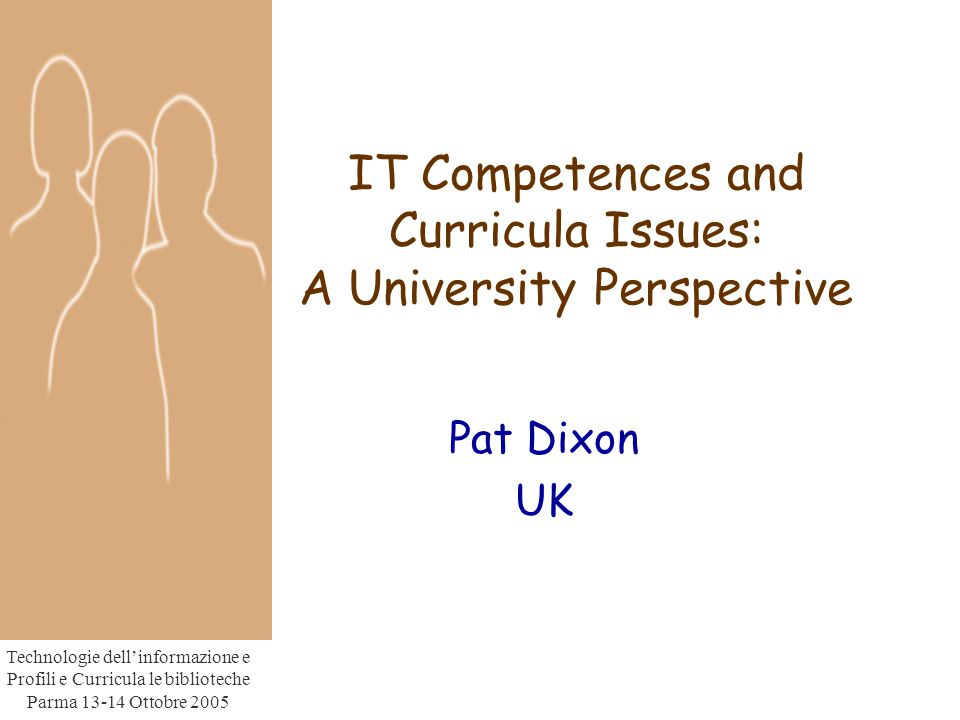 Technologie dell'informazione e Profili e Curricula le biblioteche Parma Ottobre 2005 IT Competences and Curricula Issues: A University Perspective Pat Dixon UK
