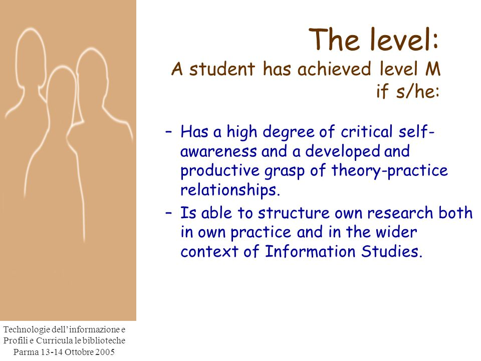 Technologie dell'informazione e Profili e Curricula le biblioteche Parma Ottobre 2005 The level: A student has achieved level M if s/he: –Has a high degree of critical self- awareness and a developed and productive grasp of theory-practice relationships.