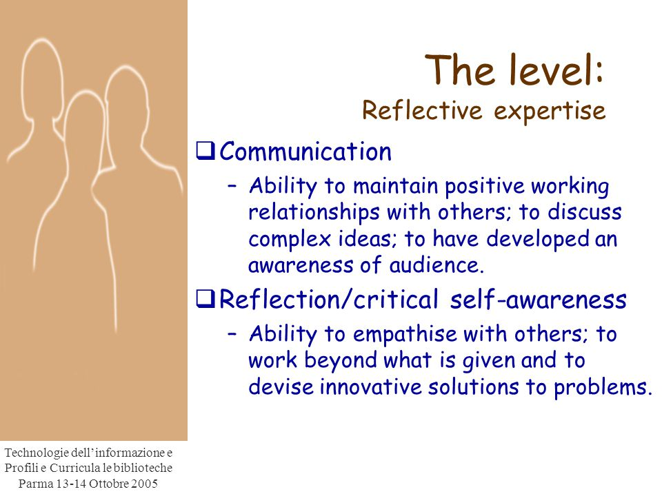 Technologie dell'informazione e Profili e Curricula le biblioteche Parma Ottobre 2005 The level: Reflective expertise  Communication –Ability to maintain positive working relationships with others; to discuss complex ideas; to have developed an awareness of audience.