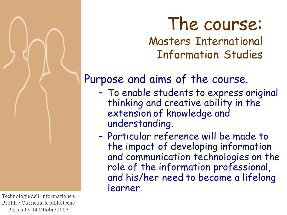 Technologie dell'informazione e Profili e Curricula le biblioteche Parma Ottobre 2005 The course: Masters International Information Studies Purpose and aims of the course.