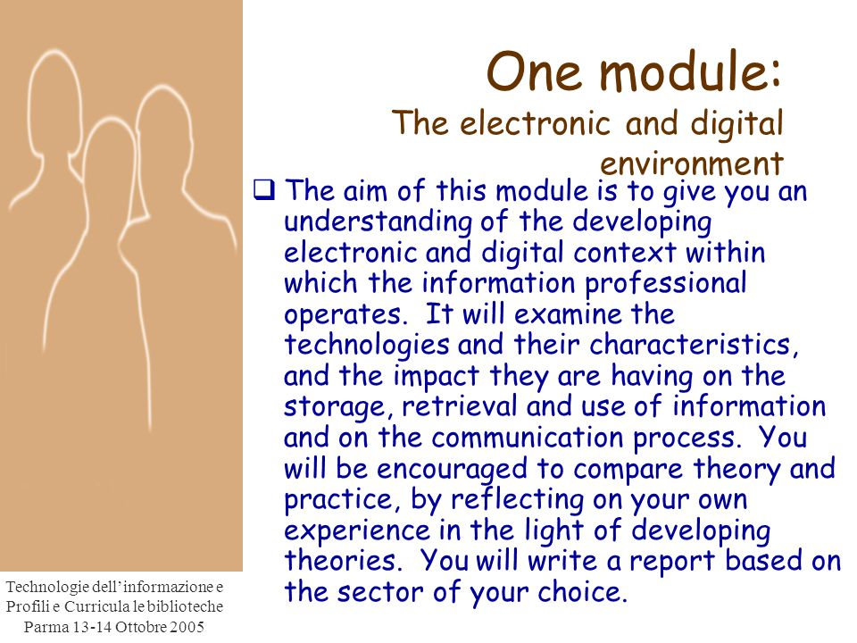 Technologie dell'informazione e Profili e Curricula le biblioteche Parma Ottobre 2005 One module: The electronic and digital environment  The aim of this module is to give you an understanding of the developing electronic and digital context within which the information professional operates.