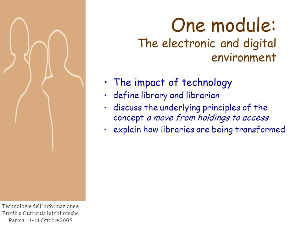 Technologie dell'informazione e Profili e Curricula le biblioteche Parma Ottobre 2005 One module: The electronic and digital environment The impact of technology define library and librarian discuss the underlying principles of the concept a move from holdings to access explain how libraries are being transformed