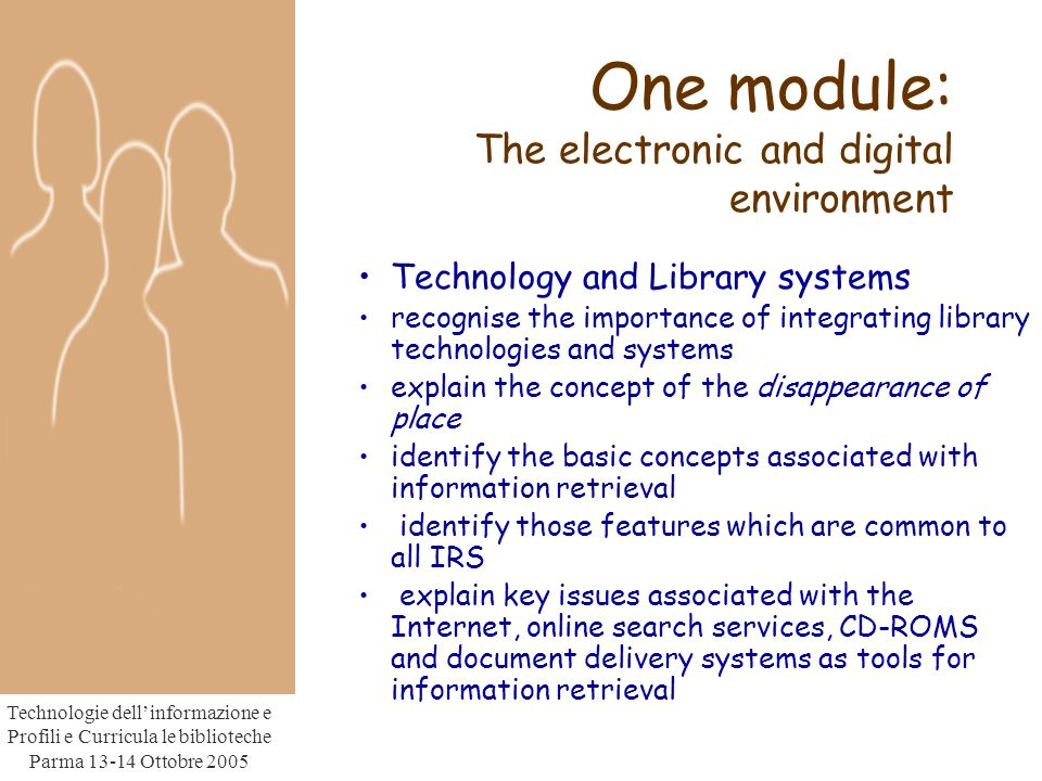 Technologie dell'informazione e Profili e Curricula le biblioteche Parma Ottobre 2005 One module: The electronic and digital environment Technology and Library systems recognise the importance of integrating library technologies and systems explain the concept of the disappearance of place identify the basic concepts associated with information retrieval identify those features which are common to all IRS explain key issues associated with the Internet, online search services, CD-ROMS and document delivery systems as tools for information retrieval