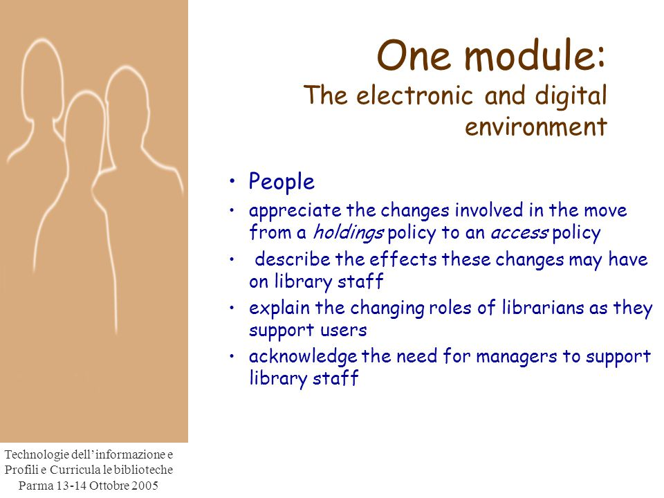 Technologie dell'informazione e Profili e Curricula le biblioteche Parma Ottobre 2005 One module: The electronic and digital environment People appreciate the changes involved in the move from a holdings policy to an access policy describe the effects these changes may have on library staff explain the changing roles of librarians as they support users acknowledge the need for managers to support library staff