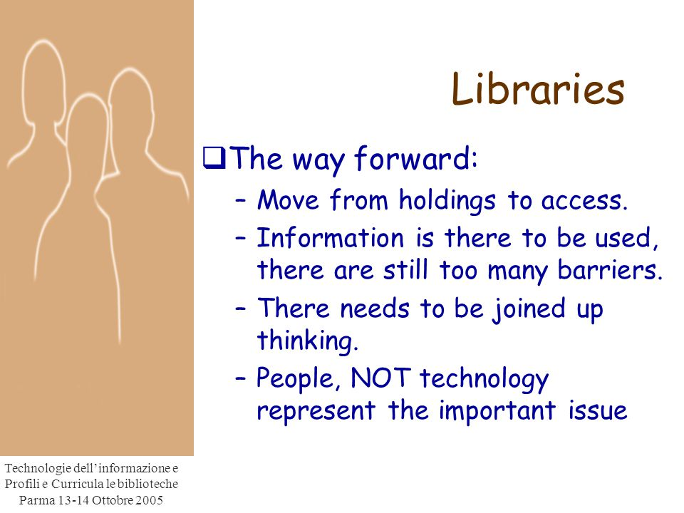 Technologie dell'informazione e Profili e Curricula le biblioteche Parma Ottobre 2005 Libraries  The way forward: –Move from holdings to access.