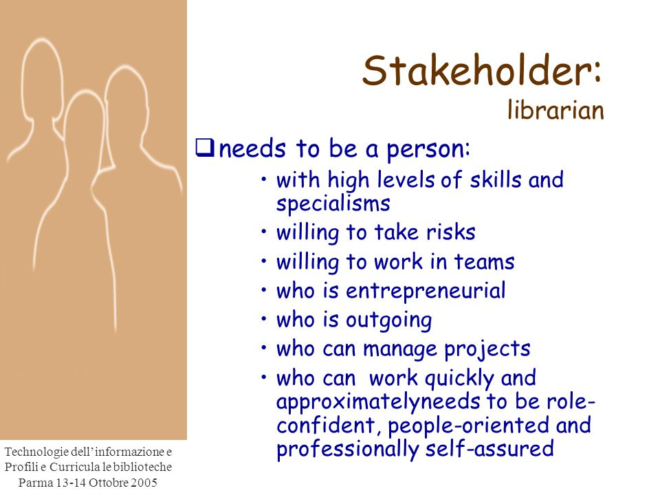 Technologie dell'informazione e Profili e Curricula le biblioteche Parma Ottobre 2005 Stakeholder: librarian  needs to be a person: with high levels of skills and specialisms willing to take risks willing to work in teams who is entrepreneurial who is outgoing who can manage projects who can work quickly and approximatelyneeds to be role- confident, people-oriented and professionally self-assured