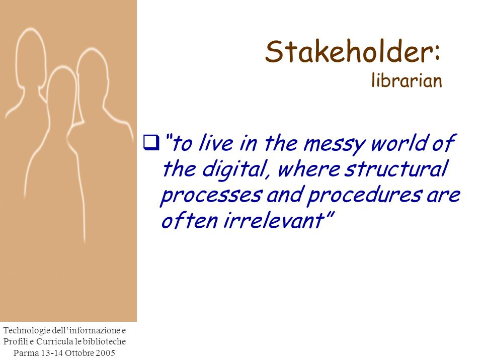 Technologie dell'informazione e Profili e Curricula le biblioteche Parma Ottobre 2005  to live in the messy world of the digital, where structural processes and procedures are often irrelevant Stakeholder: librarian
