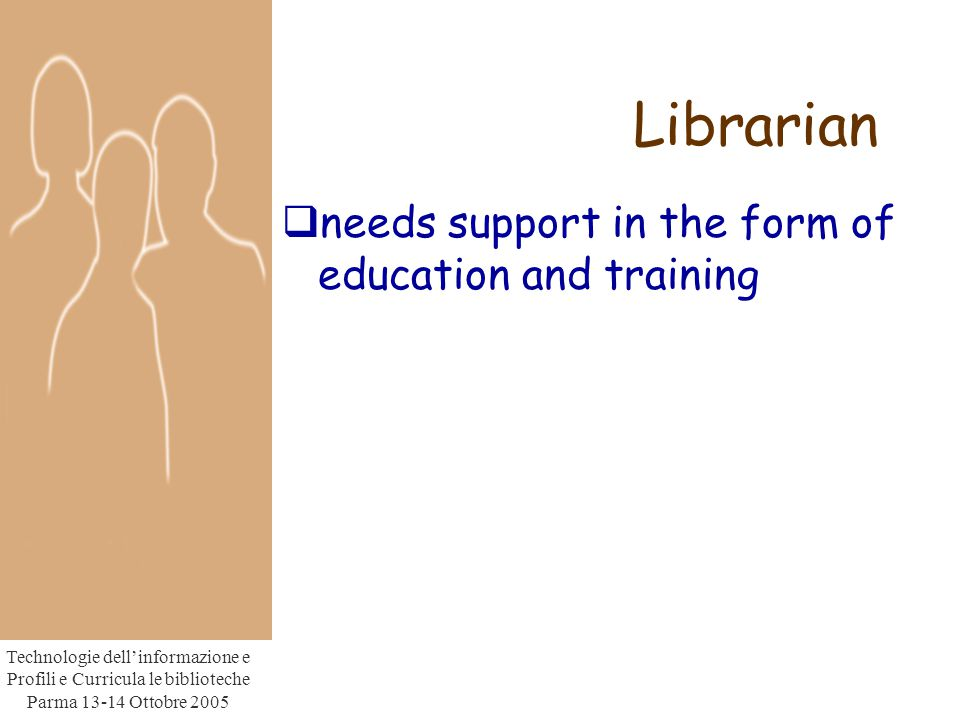 Technologie dell'informazione e Profili e Curricula le biblioteche Parma Ottobre 2005 Librarian  needs support in the form of education and training