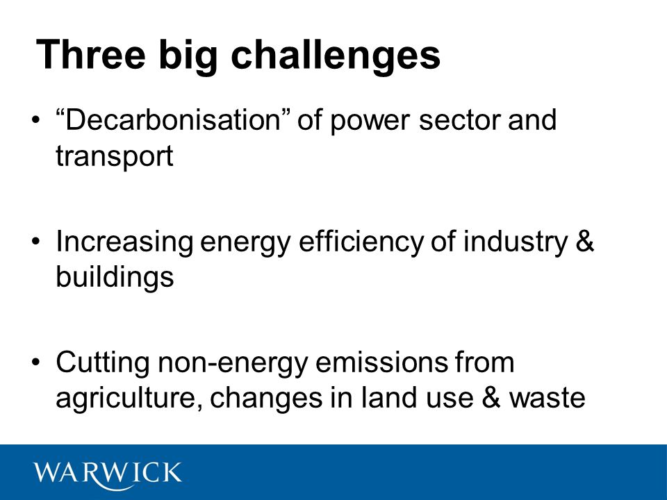 Three big challenges Decarbonisation of power sector and transport Increasing energy efficiency of industry & buildings Cutting non-energy emissions from agriculture, changes in land use & waste