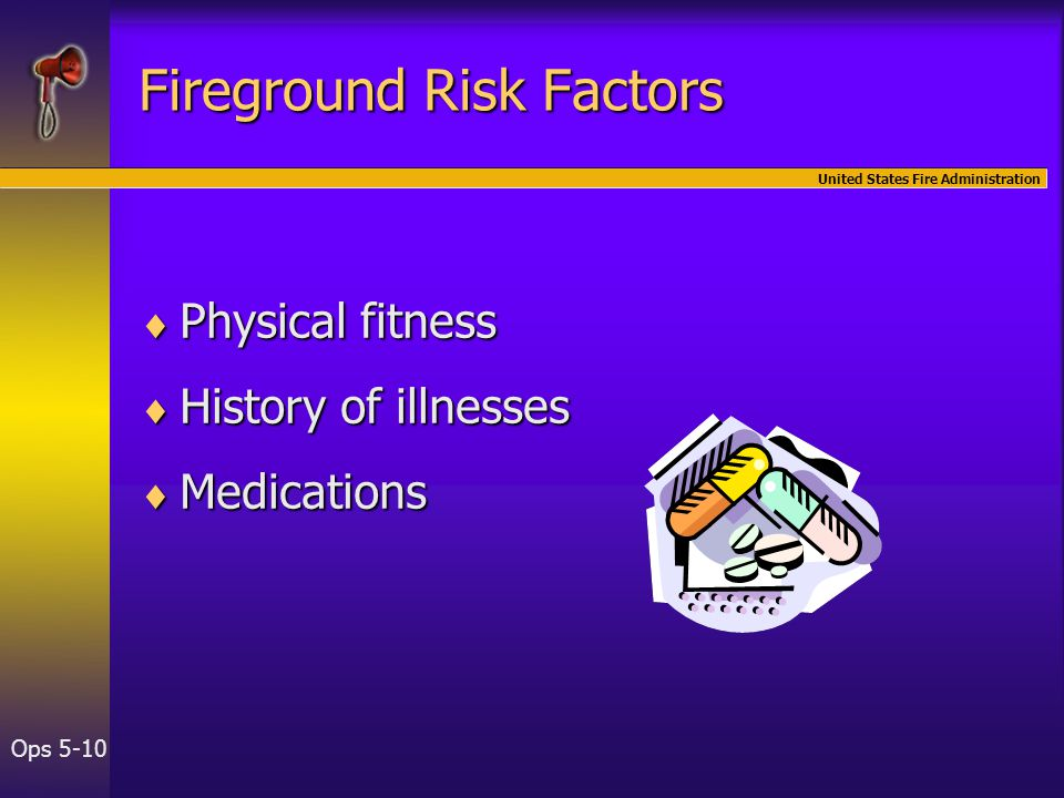 United States Fire Administration Ops 5-10 Fireground Risk Factors  Physical fitness  History of illnesses  Medications