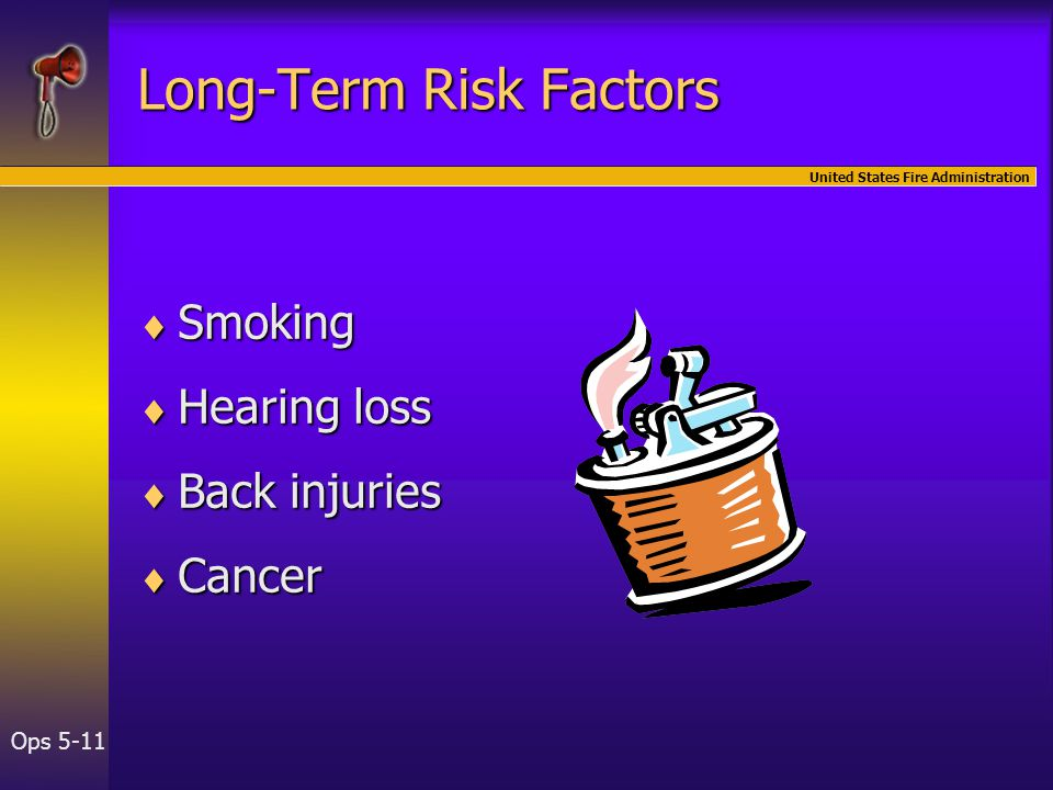 United States Fire Administration Ops 5-11 Long-Term Risk Factors  Smoking  Hearing loss  Back injuries  Cancer