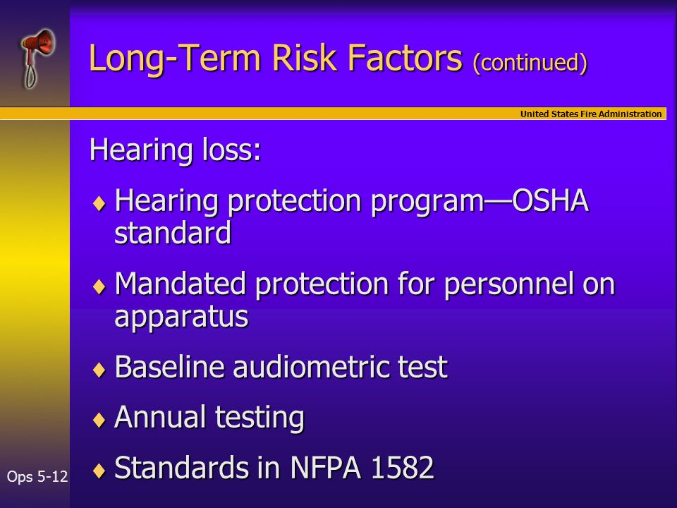 United States Fire Administration Ops 5-12 Long-Term Risk Factors (continued) Hearing loss:  Hearing protection program—OSHA standard  Mandated protection for personnel on apparatus  Baseline audiometric test  Annual testing  Standards in NFPA 1582