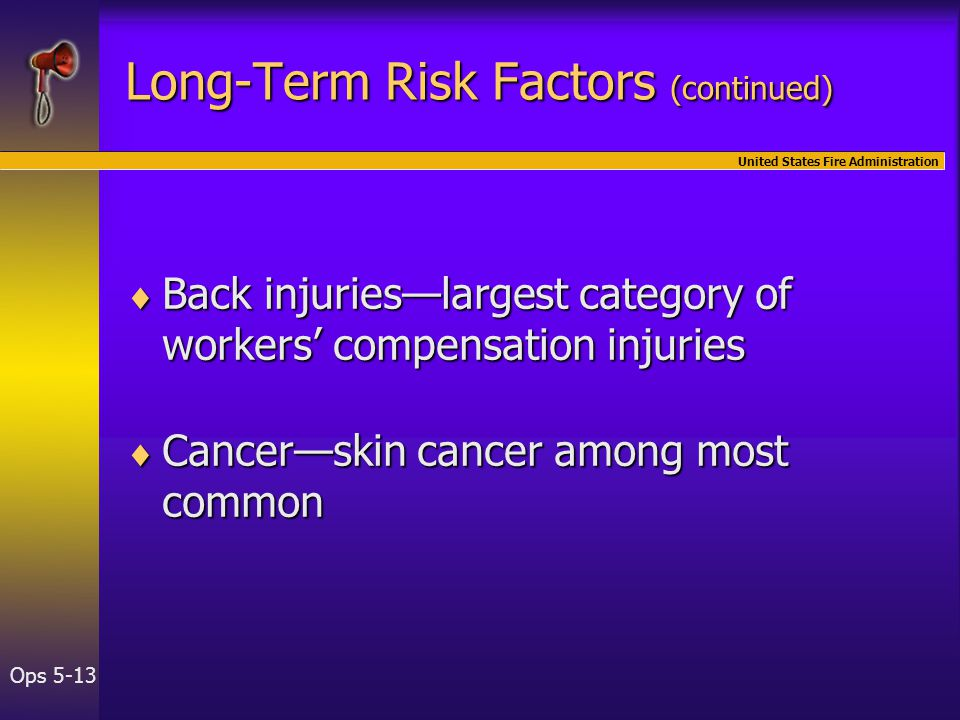 United States Fire Administration Ops 5-13 Long-Term Risk Factors (continued)  Back injuries—largest category of workers' compensation injuries  Cancer—skin cancer among most common