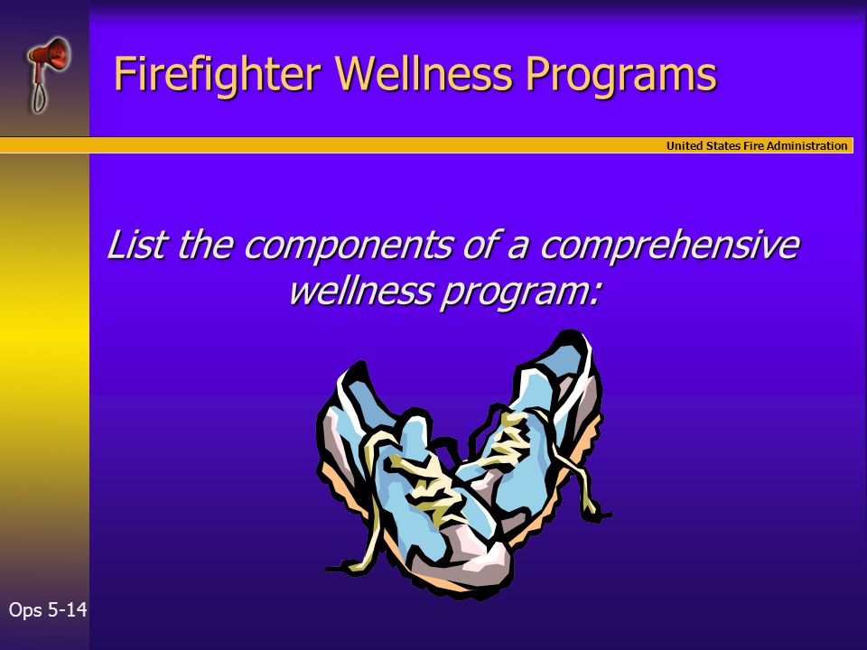 United States Fire Administration Ops 5-14 Firefighter Wellness Programs List the components of a comprehensive wellness program: List the components of a comprehensive wellness program: