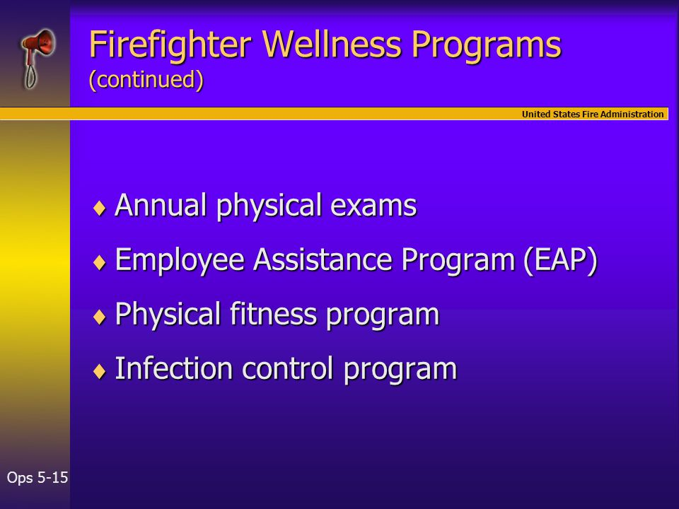 United States Fire Administration Ops 5-15 Firefighter Wellness Programs (continued)  Annual physical exams  Employee Assistance Program (EAP)  Physical fitness program  Infection control program