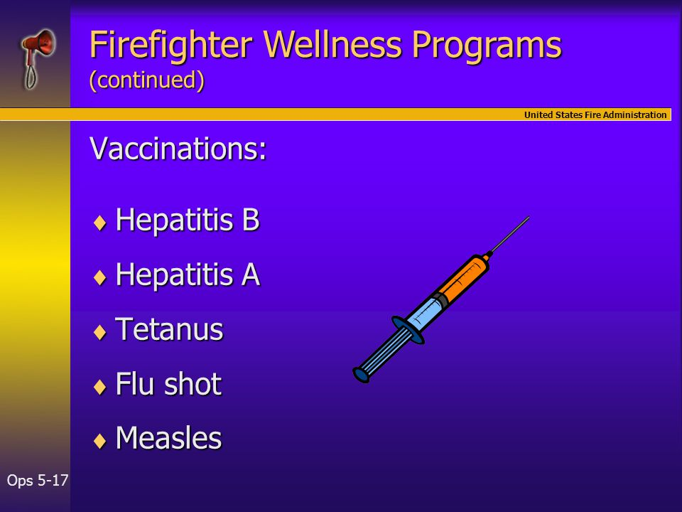 United States Fire Administration Ops 5-17 Vaccinations:  Hepatitis B  Hepatitis A  Tetanus  Flu shot  Measles Firefighter Wellness Programs (continued)