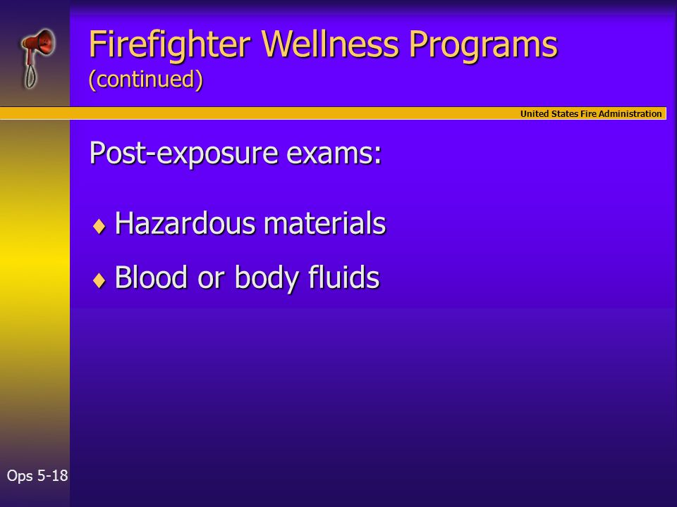 United States Fire Administration Ops 5-18 Post-exposure exams:  Hazardous materials  Blood or body fluids Firefighter Wellness Programs (continued)
