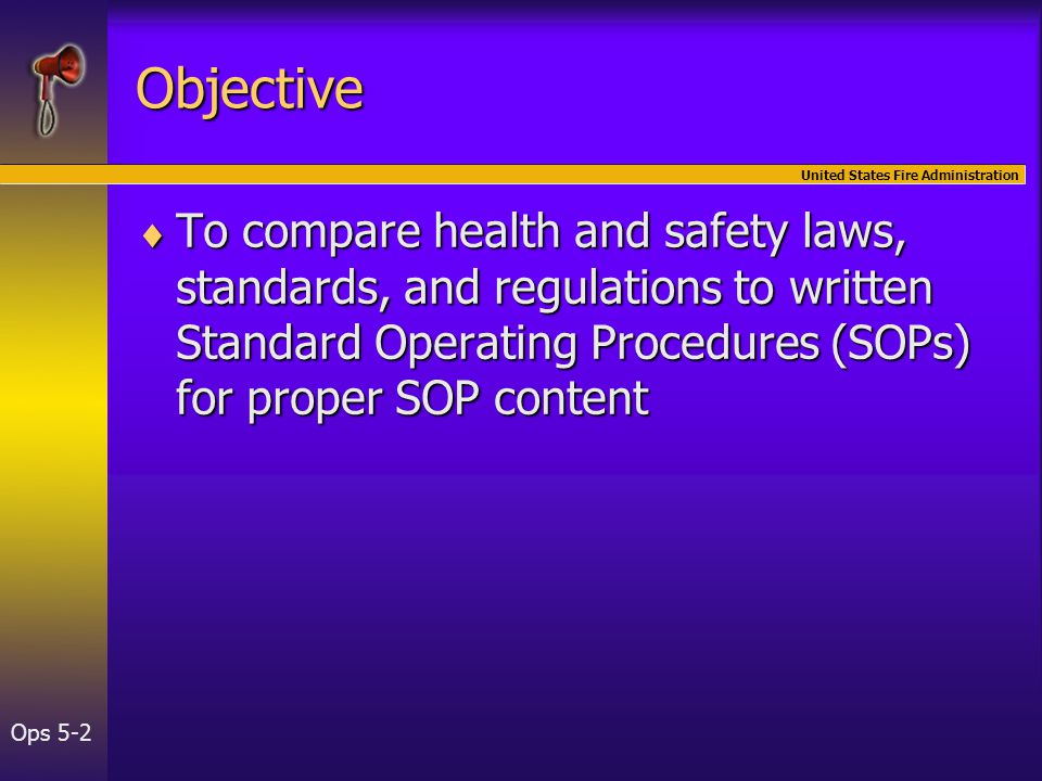 United States Fire Administration Ops 5-2 Objective  To compare health and safety laws, standards, and regulations to written Standard Operating Procedures (SOPs) for proper SOP content