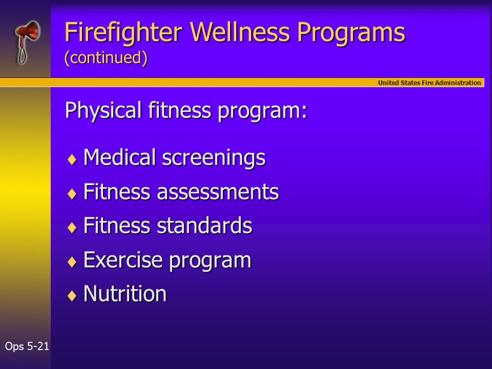 United States Fire Administration Ops 5-21 Physical fitness program:  Medical screenings  Fitness assessments  Fitness standards  Exercise program  Nutrition Firefighter Wellness Programs (continued)