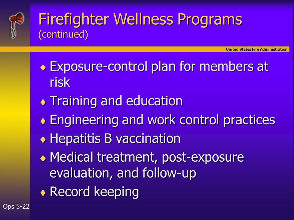 United States Fire Administration Ops 5-22  Exposure-control plan for members at risk  Training and education  Engineering and work control practices  Hepatitis B vaccination  Medical treatment, post-exposure evaluation, and follow-up  Record keeping Firefighter Wellness Programs (continued)