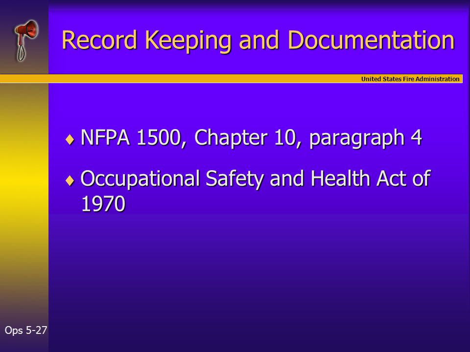 United States Fire Administration Ops 5-27  NFPA 1500, Chapter 10, paragraph 4  Occupational Safety and Health Act of 1970 Record Keeping and Documentation