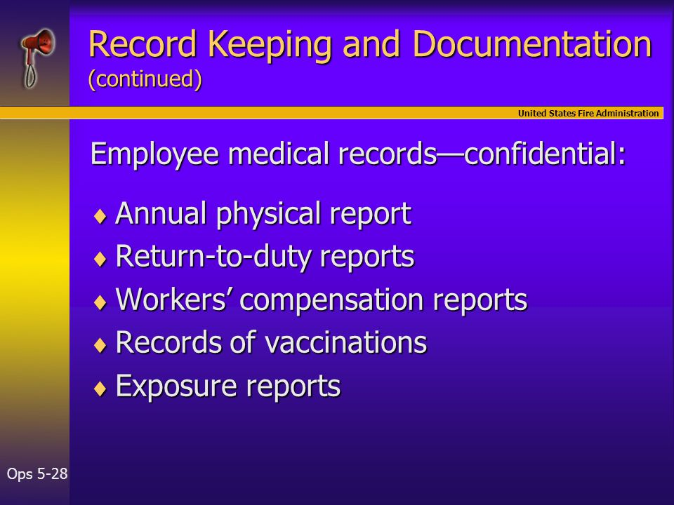 United States Fire Administration Ops 5-28 Employee medical records—confidential:  Annual physical report  Return-to-duty reports  Workers' compensation reports  Records of vaccinations  Exposure reports Record Keeping and Documentation (continued)