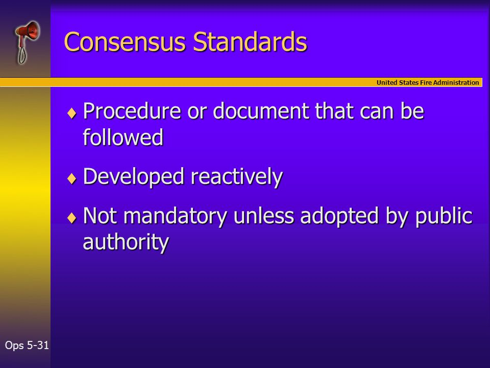 United States Fire Administration Ops 5-31 Consensus Standards  Procedure or document that can be followed  Developed reactively  Not mandatory unless adopted by public authority