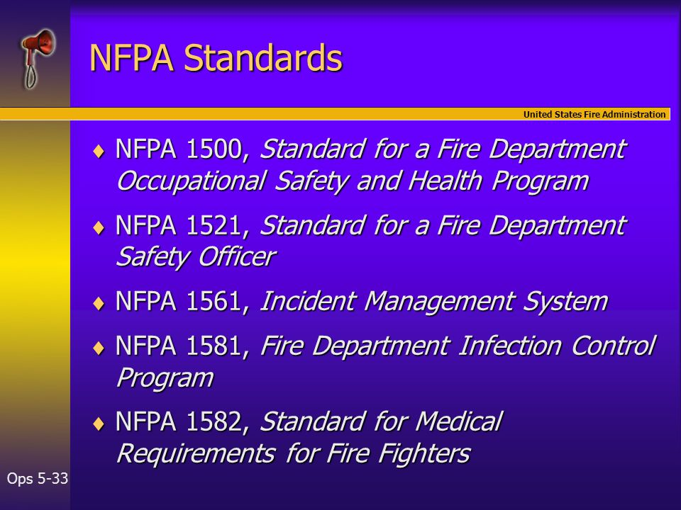 United States Fire Administration Ops 5-33 NFPA Standards  NFPA 1500, Standard for a Fire Department Occupational Safety and Health Program  NFPA 1521, Standard for a Fire Department Safety Officer  NFPA 1561, Incident Management System  NFPA 1581, Fire Department Infection Control Program  NFPA 1582, Standard for Medical Requirements for Fire Fighters