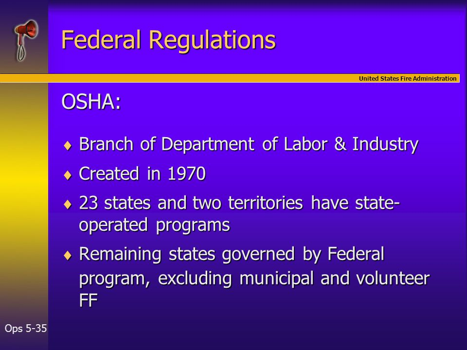 United States Fire Administration Ops 5-35 Federal Regulations OSHA:  Branch of Department of Labor & Industry  Created in 1970  23 states and two territories have state- operated programs  Remaining states governed by Federal program, excluding municipal and volunteer FF