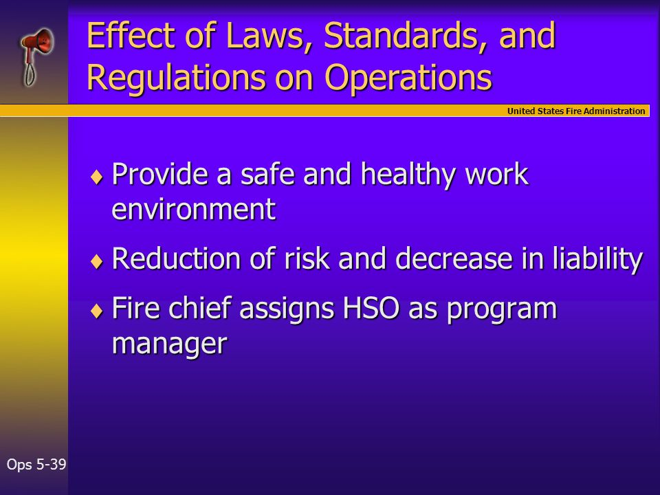 United States Fire Administration Ops 5-39 Effect of Laws, Standards, and Regulations on Operations  Provide a safe and healthy work environment  Reduction of risk and decrease in liability  Fire chief assigns HSO as program manager