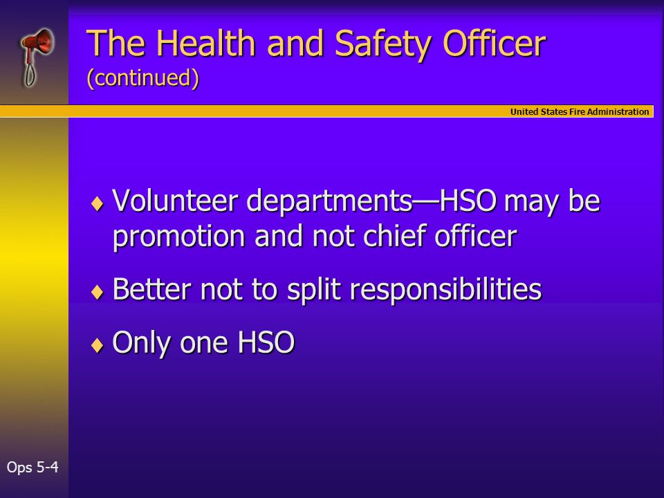 United States Fire Administration Ops 5-4  Volunteer departments—HSO may be promotion and not chief officer  Better not to split responsibilities  Only one HSO The Health and Safety Officer (continued)