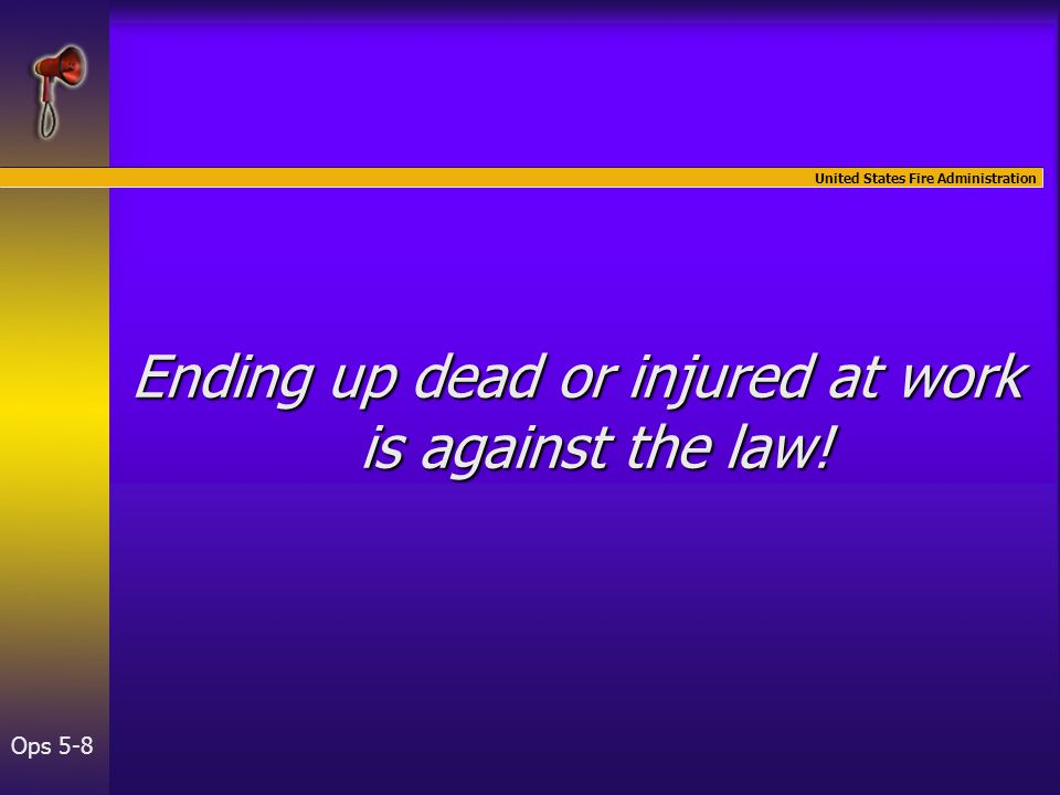 United States Fire Administration Ops 5-8 Ending up dead or injured at work is against the law!
