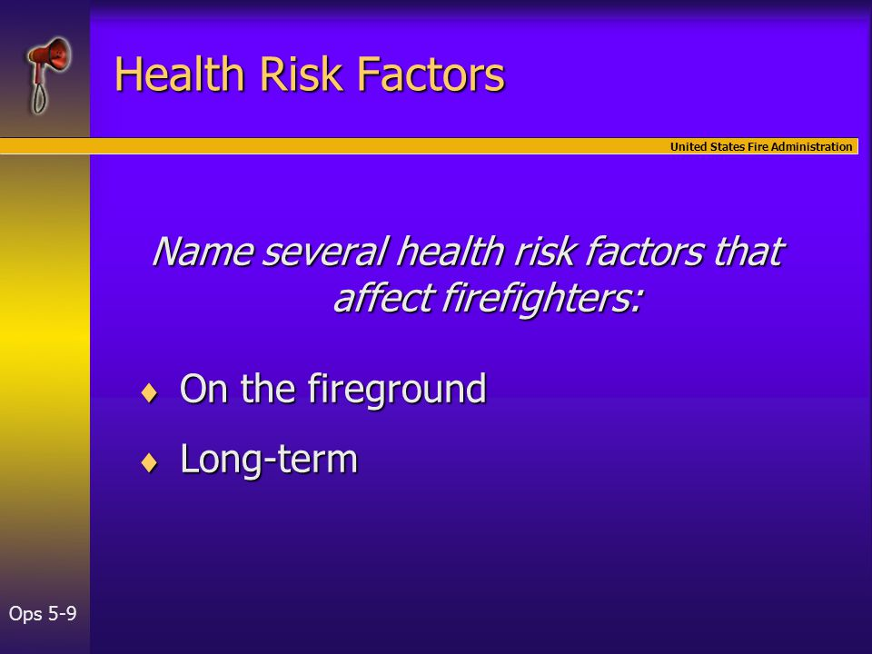 United States Fire Administration Ops 5-9 Health Risk Factors Name several health risk factors that affect firefighters:  On the fireground  Long-term