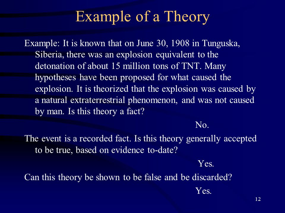 12 Example of a Theory Example: It is known that on June 30, 1908 in Tunguska, Siberia, there was an explosion equivalent to the detonation of about 15 million tons of TNT.